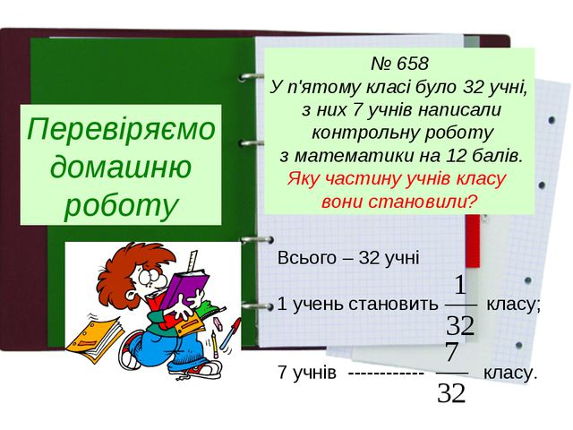 Перевіряємо домашню роботу № 658 У п'ятому класі було 32 учні, з них 7 учнів...