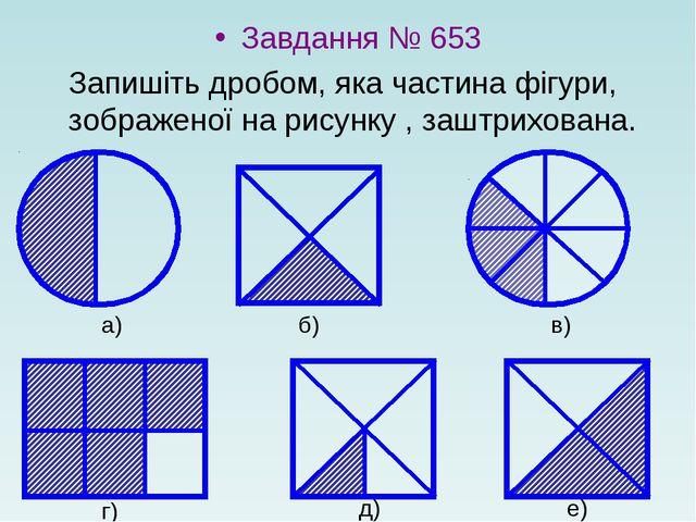 Завдання № 653 Запишіть дробом, яка частина фігури, зображеної на рисунку ,...