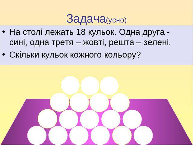 Задача(усно) На столі лежать 18 кульок. Одна друга - сині, одна третя – жовті...