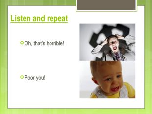 Listen and repeat Oh, that's horrible! Poor you!