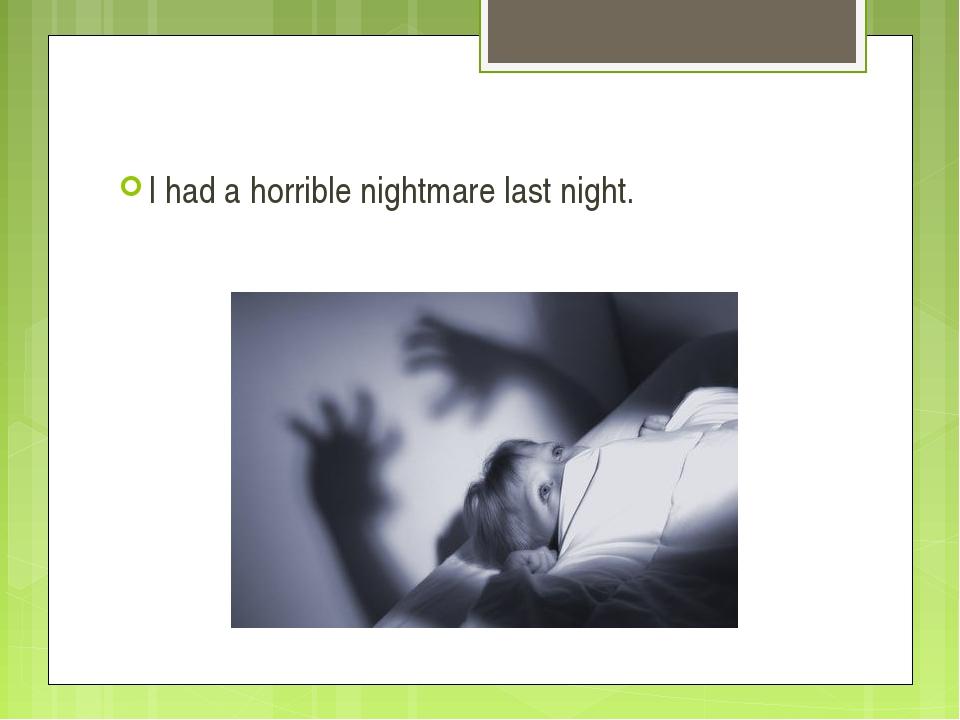 I had a horrible nightmare last night.