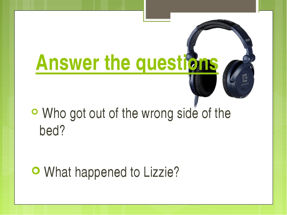 Answer the questions Who got out of the wrong side of the bed? What happened...