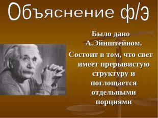 Было дано А.Эйнштейном. Состоит в том, что свет имеет прерывистую структуру и