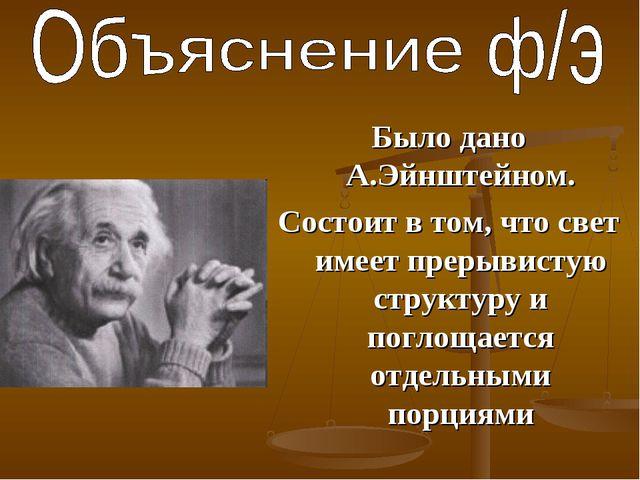Было дано А.Эйнштейном. Состоит в том, что свет имеет прерывистую структуру и...