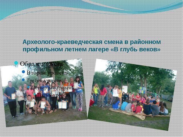 Археолого-краеведческая смена в районном профильном летнем лагере «В глубь в...