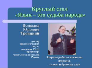 Круглый стол «Язык – это судьба народа» Всеволод Юрьевич Троицкий доктор фило