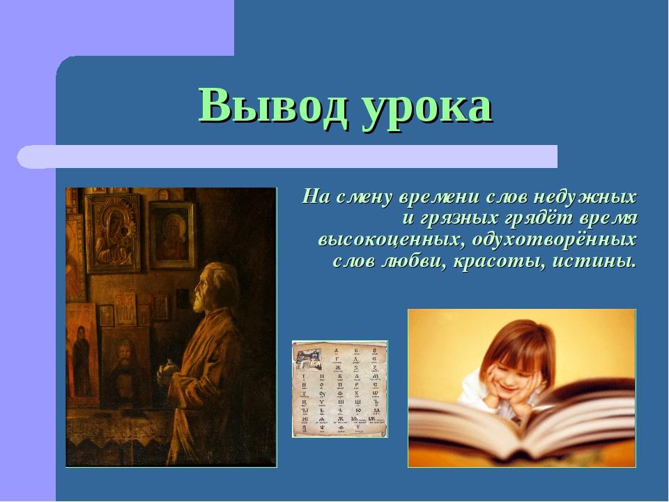Вывод урока На смену времени слов недужных и грязных грядёт время высокоценны...