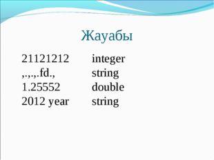 Жауабы 21121212integer ,.,.,.fd.,string 1.25552double 2012 yearstring