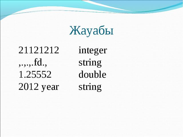 Жауабы 21121212	integer ,.,.,.fd.,	string 1.25552	double 2012 year	string