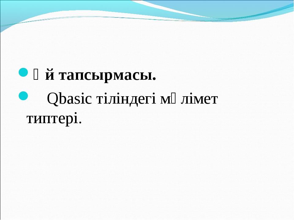 Үй тапсырмасы. Qbasic тіліндегі мәлімет типтері.