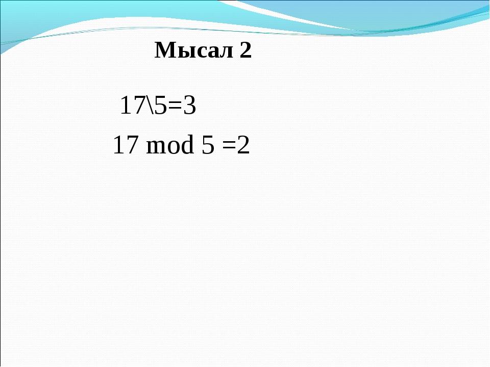 17\5=3 17 mod 5 =2 Мысал 2