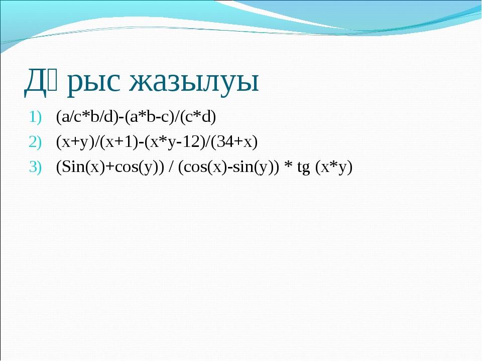 Дұрыс жазылуы (a/c*b/d)-(a*b-c)/(c*d) (x+y)/(x+1)-(x*y-12)/(34+x) (Sin(x)+cos...