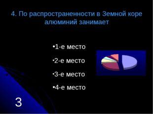 4. По распространенности в Земной коре алюминий занимает 1-е место 2-е место