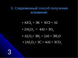 5. Современный способ получения алюминия: Аl2O3+ 3H2 = 2Al + 3H2O АlCl3 + 3K