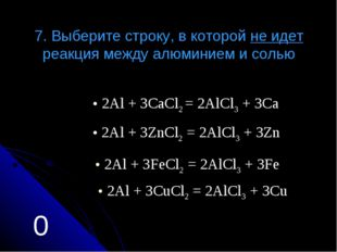 7. Выберите строку, в которой не идет реакция между алюминием и солью 2Аl + 3