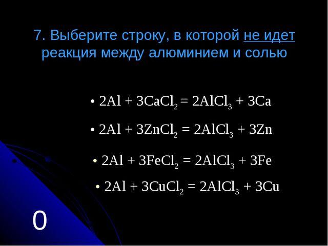 7. Выберите строку, в которой не идет реакция между алюминием и солью 2Аl + 3...