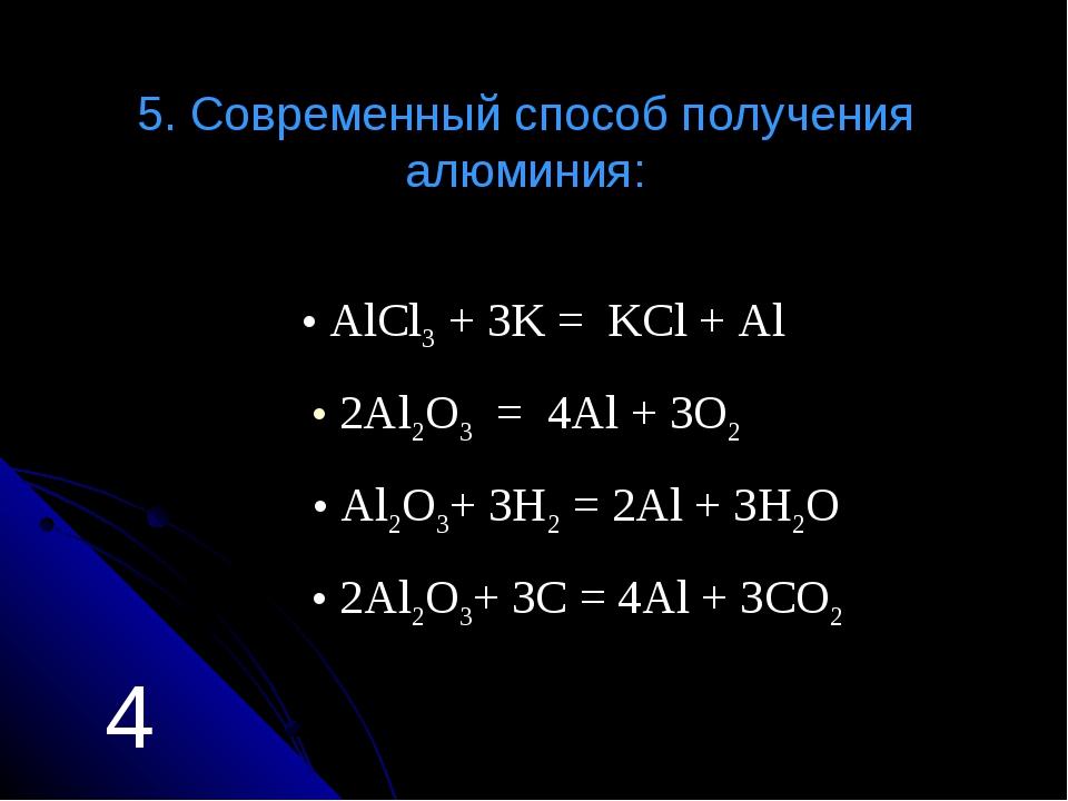 5. Современный способ получения алюминия: Аl2O3+ 3H2 = 2Al + 3H2O АlCl3 + 3K...