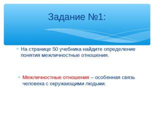 Задание №1: На странице 50 учебника найдите определение понятия межличностные