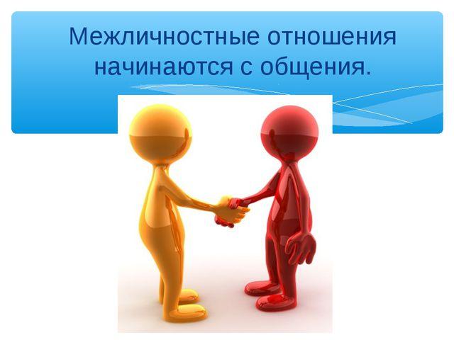 Межличностные отношения начинаются с общения.