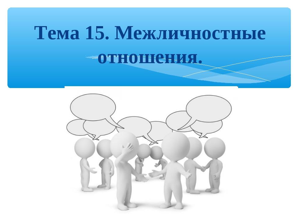 Тема 15. Межличностные отношения.