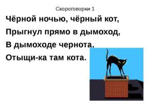 Скороговорки 1 Чёрной ночью, чёрный кот, Прыгнул прямо в дымоход, В дымоходе