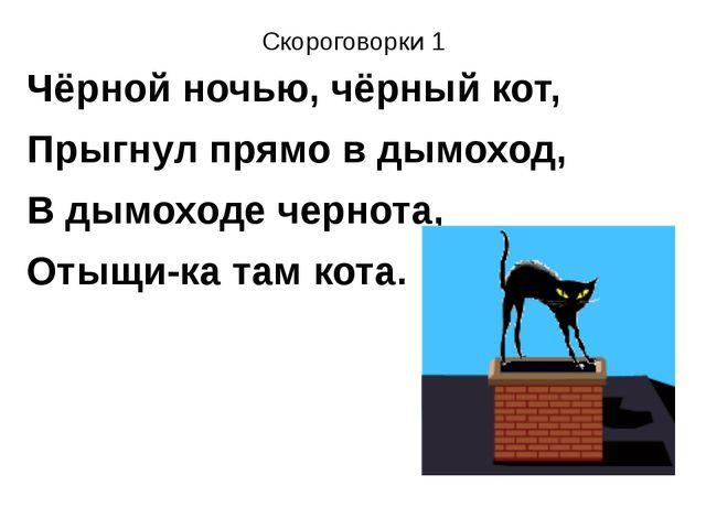 Скороговорки 1 Чёрной ночью, чёрный кот, Прыгнул прямо в дымоход, В дымоходе...