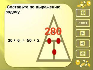 ОТВЕТ Составьте по выражению задачу ? 30 • 6 + 50 • 2 280