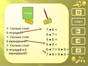 ОТВЕТ Сколько стоят 6 тетрадей? Сколько стоят 8 карандашей? Сколько стоят