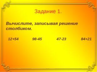 Задание 1. Вычислите, записывая решение столбиком. 12+54 98-45 47-23 84+21