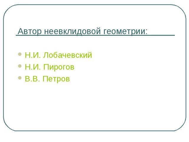 Автор неевклидовой геометрии: Н.И. Лобачевский Н.И. Пирогов В.В. Петров