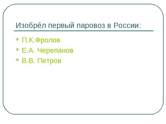 Изобрёл первый паровоз в России: П.К.Фролов Е.А. Черепанов В.В. Петров