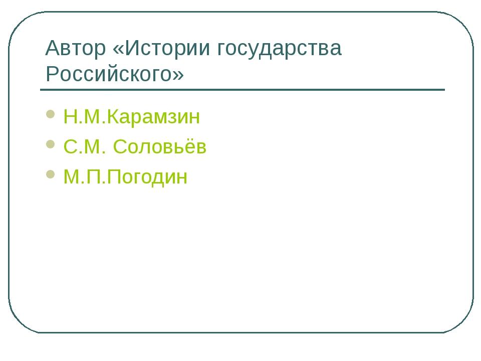 Автор «Истории государства Российского» Н.М.Карамзин С.М. Соловьёв М.П.Погодин