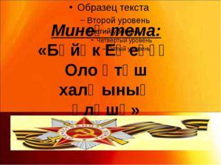 Минең тема: «Бөйөк Еңеүҙә Оло Үтәш халҡының өлөшө»