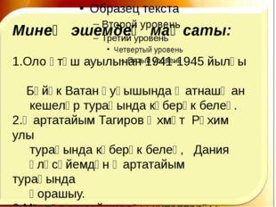 Минең эшемдең маҡсаты: 1.Оло Үтәш ауылынан 1941-1945 йылғы Бөйөк Ватан һуғыш