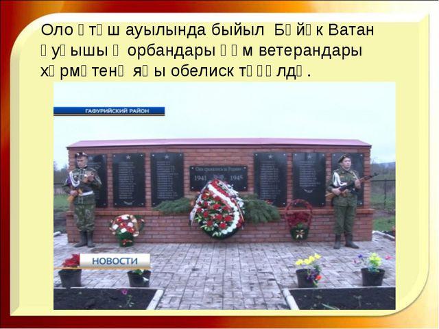 Оло Үтәш ауылында быйыл Бөйөк Ватан һуғышы ҡорбандары һәм ветерандары хөрмәте...