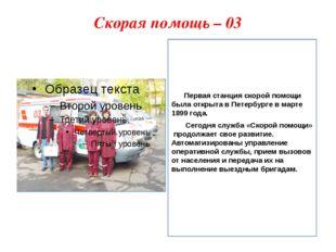Скорая помощь – 03    Первая станция скорой помощи была открыта в Петербур