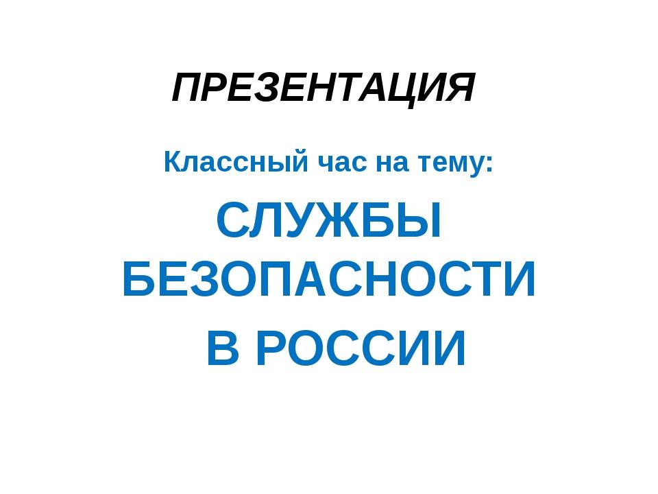 ПРЕЗЕНТАЦИЯ Классный час на тему: СЛУЖБЫ БЕЗОПАСНОСТИ В РОССИИ