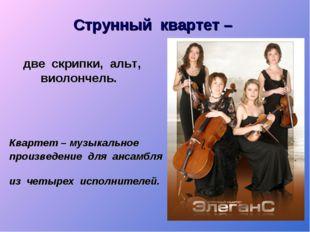 Струнный квартет – две скрипки, альт, виолончель. Квартет – музыкальное произ