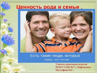 Ценность рода и семьи . Учитель начальных классов МОБУ СОШ №7 г. Нефтекамск