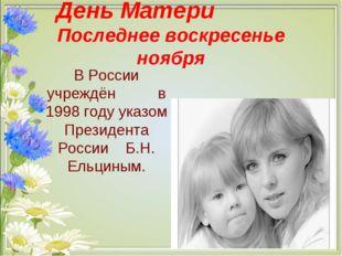 День Матери Последнее воскресенье ноября В России учреждён в 1998 году указо
