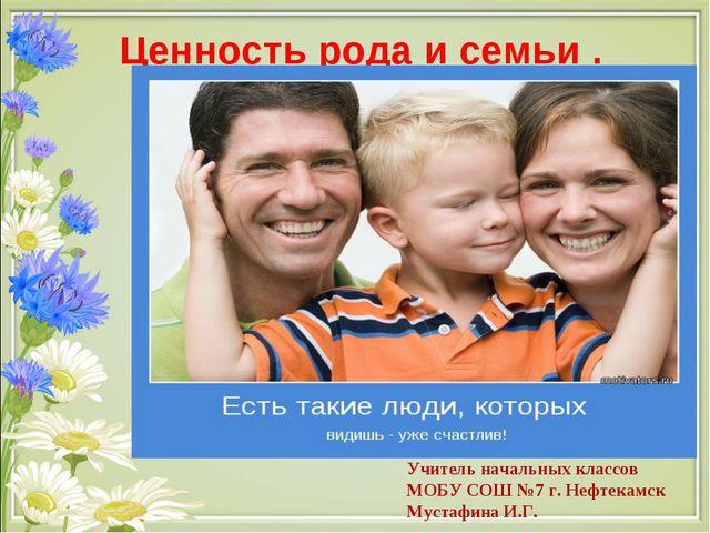 Ценность рода и семьи . Учитель начальных классов МОБУ СОШ №7 г. Нефтекамск...