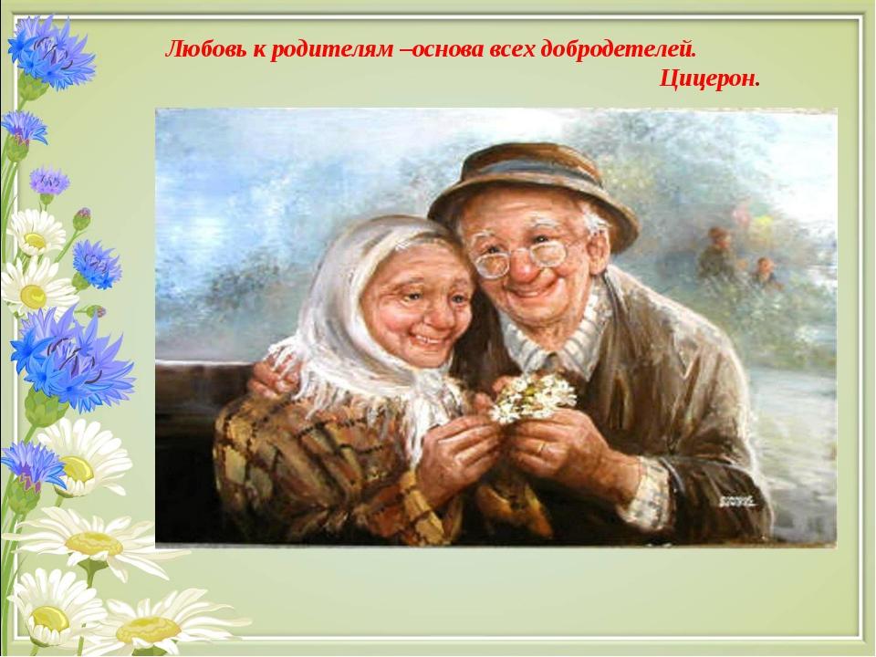 Любовь к родителям –основа всех добродетелей. Цицерон.