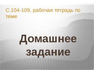 Домашнее задание С.104-109, рабочая тетрадь по теме