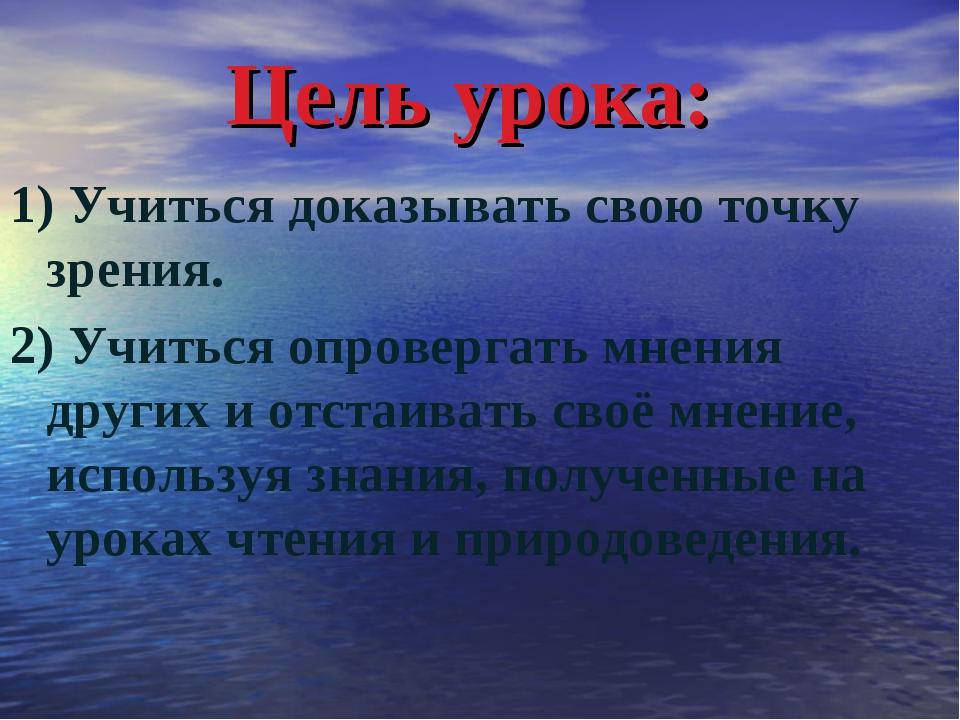 Цель урока: 1) Учиться доказывать свою точку зрения. 2) Учиться опровергать м...