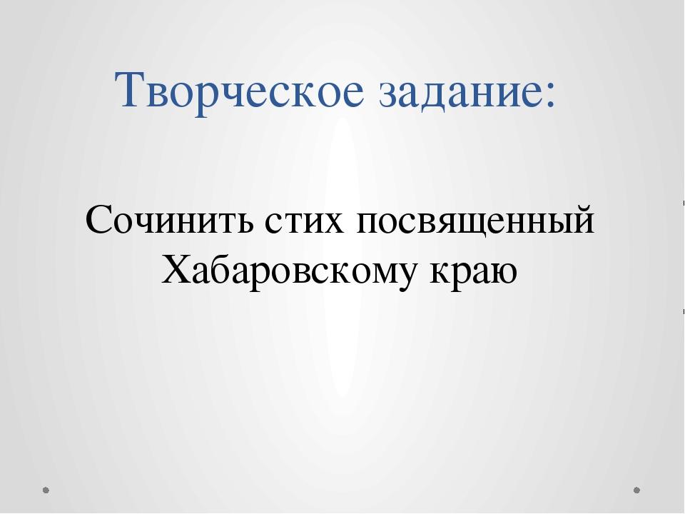 Творческое задание: Сочинить стих посвященный Хабаровскому краю