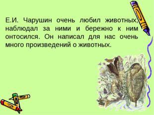 Е.И. Чарушин очень любил животных, наблюдал за ними и бережно к ним онтосился