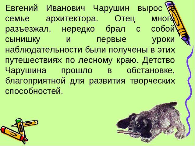 Евгений Иванович Чарушин вырос в семье архитектора. Отец много разъезжал, нер...