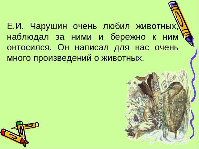 Е.И. Чарушин очень любил животных, наблюдал за ними и бережно к ним онтосился...