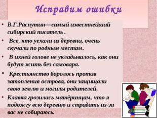 Исправим ошибки В.Г.Распутин—самый известнейший сибирский писатель . Все, кт