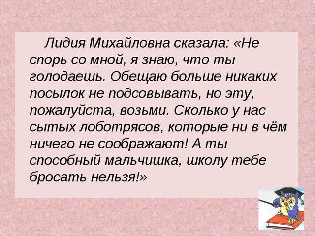 Лидия Михайловна сказала: «Не спорь со мной, я знаю, что ты голодаешь. Обеща...